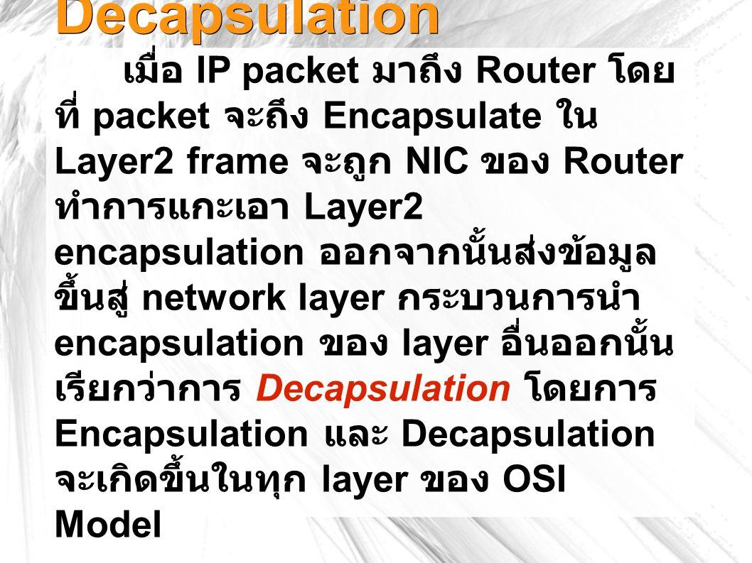 Decapsulation เมื่อ IP packet มาถึง Router โดย ที่ packet จะถึง Encapsulate ใน Layer2 frame จะถูก NIC ของ Router ทำการแกะเอา Layer2 encapsulation ออกจากนั้นส่งข้อมูล ขึ้นสู่ network layer กระบวนการนำ encapsulation ของ layer อื่นออกนั้น เรียกว่าการ Decapsulation โดยการ Encapsulation และ Decapsulation จะเกิดขึ้นในทุก layer ของ OSI Model