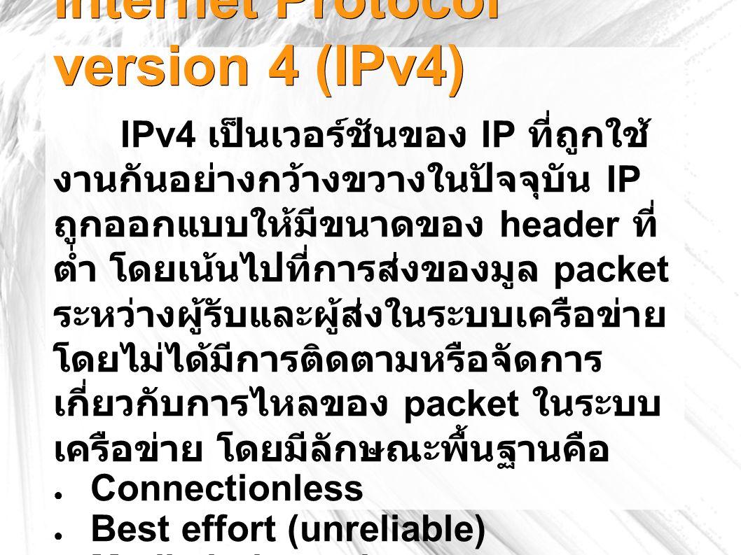 Internet Protocol version 4 (IPv4) IPv4 เป็นเวอร์ชันของ IP ที่ถูกใช้ งานกันอย่างกว้างขวางในปัจจุบัน IP ถูกออกแบบให้มีขนาดของ header ที่ ต่ำ โดยเน้นไปที่การส่งของมูล packet ระหว่างผู้รับและผู้ส่งในระบบเครือข่าย โดยไม่ได้มีการติดตามหรือจัดการ เกี่ยวกับการไหลของ packet ในระบบ เครือข่าย โดยมีลักษณะพื้นฐานคือ ● Connectionless ● Best effort (unreliable) ● Media independent