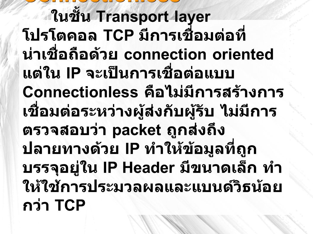 Connectionless ในชั้น Transport layer โปรโตคอล TCP มีการเชื่อมต่อที่ น่าเชื่อถือด้วย connection oriented แต่ใน IP จะเป็นการเชื่อต่อแบบ Connectionless คือไม่มีการสร้างการ เชื่อมต่อระหว่างผู้ส่งกับผู้รับ ไม่มีการ ตรวจสอบว่า packet ถูกส่งถึง ปลายทางด้วย IP ทำให้ข้อมูลที่ถูก บรรจุอยู่ใน IP Header มีขนาดเล็ก ทำ ให้ใช้การประมวลผลและแบนด์วิธน้อย กว่า TCP