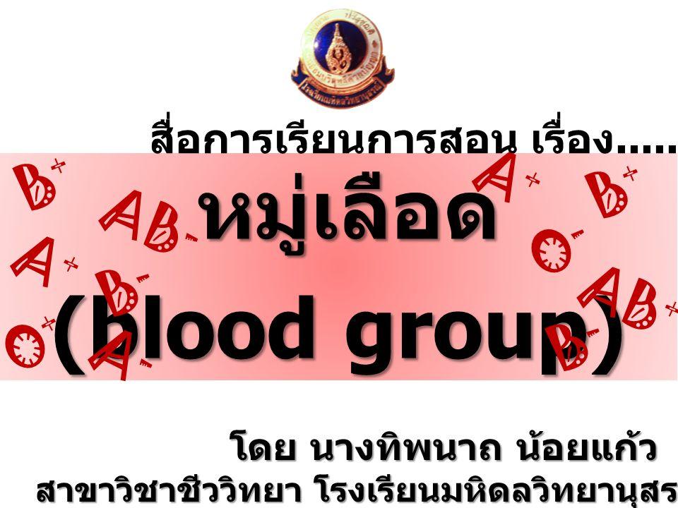 โดย นางทิพนาถ น้อยแก้ว สาขาวิชาชีววิทยา โรงเรียนมหิดลวิทยานุสรณ์ องค์การมหาชน หมู่เลือด (blood group) สื่อการเรียนการสอน เรื่อง......... B+B+ AB + O-O
