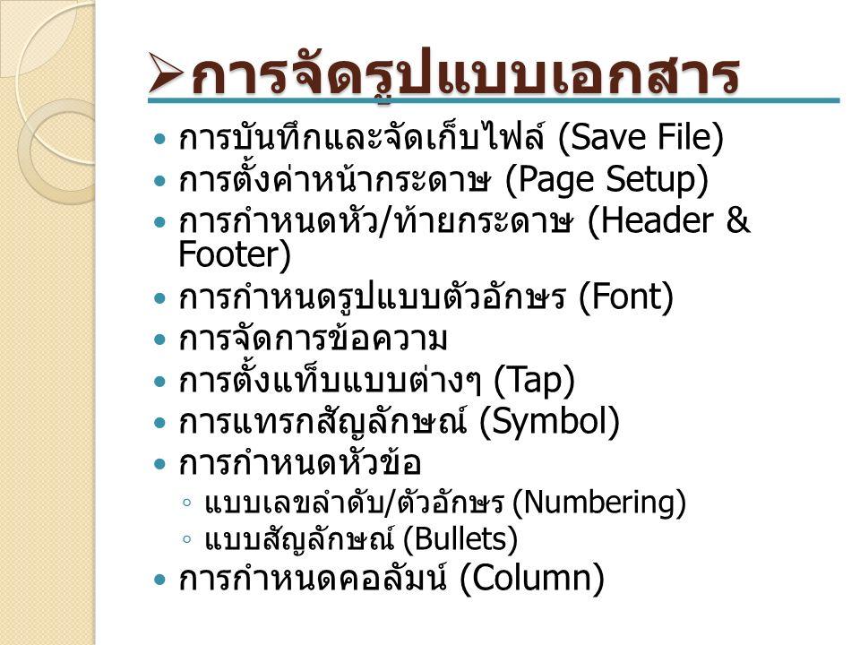  การจัดรูปแบบเอกสาร การบันทึกและจัดเก็บไฟล์ (Save File) การตั้งค่าหน้ากระดาษ (Page Setup) การกำหนดหัว / ท้ายกระดาษ (Header & Footer) การกำหนดรูปแบบตัวอักษร (Font) การจัดการข้อความ การตั้งแท็บแบบต่างๆ (Tap) การแทรกสัญลักษณ์ (Symbol) การกำหนดหัวข้อ ◦ แบบเลขลำดับ / ตัวอักษร (Numbering) ◦ แบบสัญลักษณ์ (Bullets) การกำหนดคอลัมน์ (Column)
