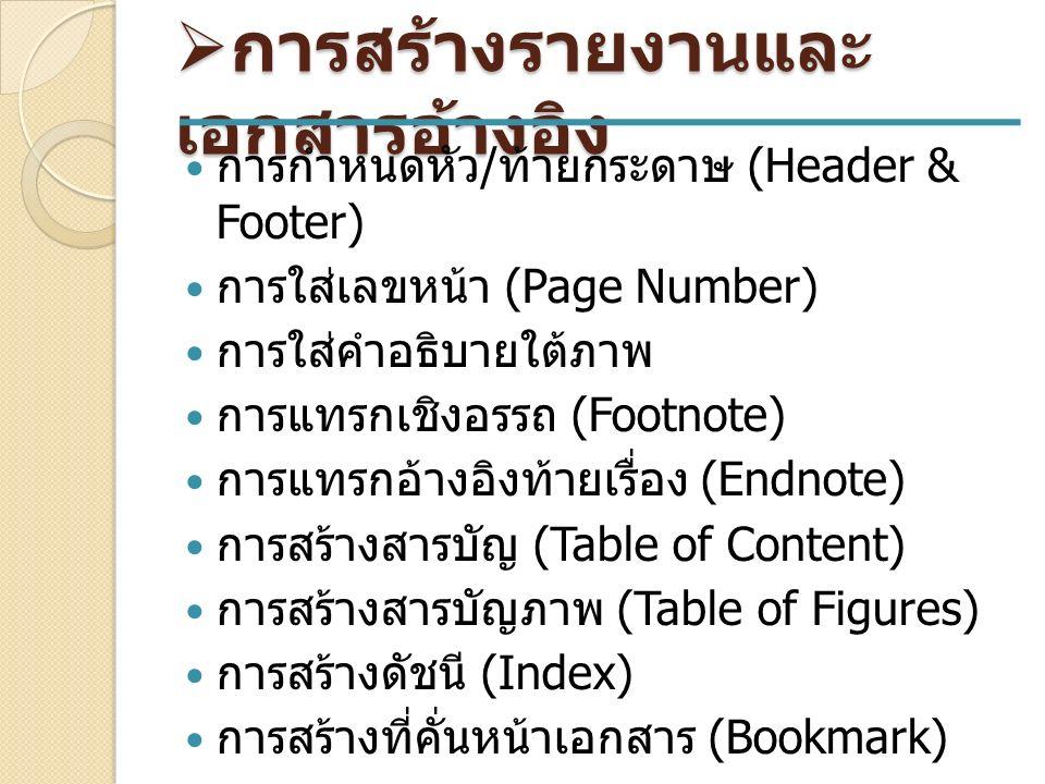  การสร้างรายงานและ เอกสารอ้างอิง การกำหนดหัว / ท้ายกระดาษ (Header & Footer) การใส่เลขหน้า (Page Number) การใส่คำอธิบายใต้ภาพ การแทรกเชิงอรรถ (Footnote) การแทรกอ้างอิงท้ายเรื่อง (Endnote) การสร้างสารบัญ (Table of Content) การสร้างสารบัญภาพ (Table of Figures) การสร้างดัชนี (Index) การสร้างที่คั่นหน้าเอกสาร (Bookmark)