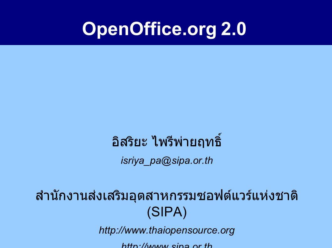 OpenOffice.org 2.0 อิสริยะ ไพรีพ่ายฤทธิ์ isriya_pa@sipa.or.th สำนักงานส่งเสริมอุตสาหกรรมซอฟต์แวร์แห่งชาติ (SIPA) http://www.thaiopensource.org http://www.sipa.or.th