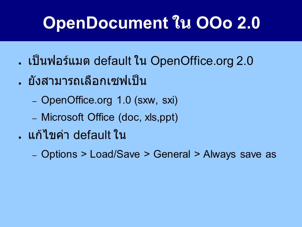 OpenDocument ใน OOo 2.0 ● เป็นฟอร์แมต default ใน OpenOffice.org 2.0 ● ยังสามารถเลือกเซฟเป็น – OpenOffice.org 1.0 (sxw, sxi) – Microsoft Office (doc, xls,ppt) ● แก้ไขค่า default ใน – Options > Load/Save > General > Always save as