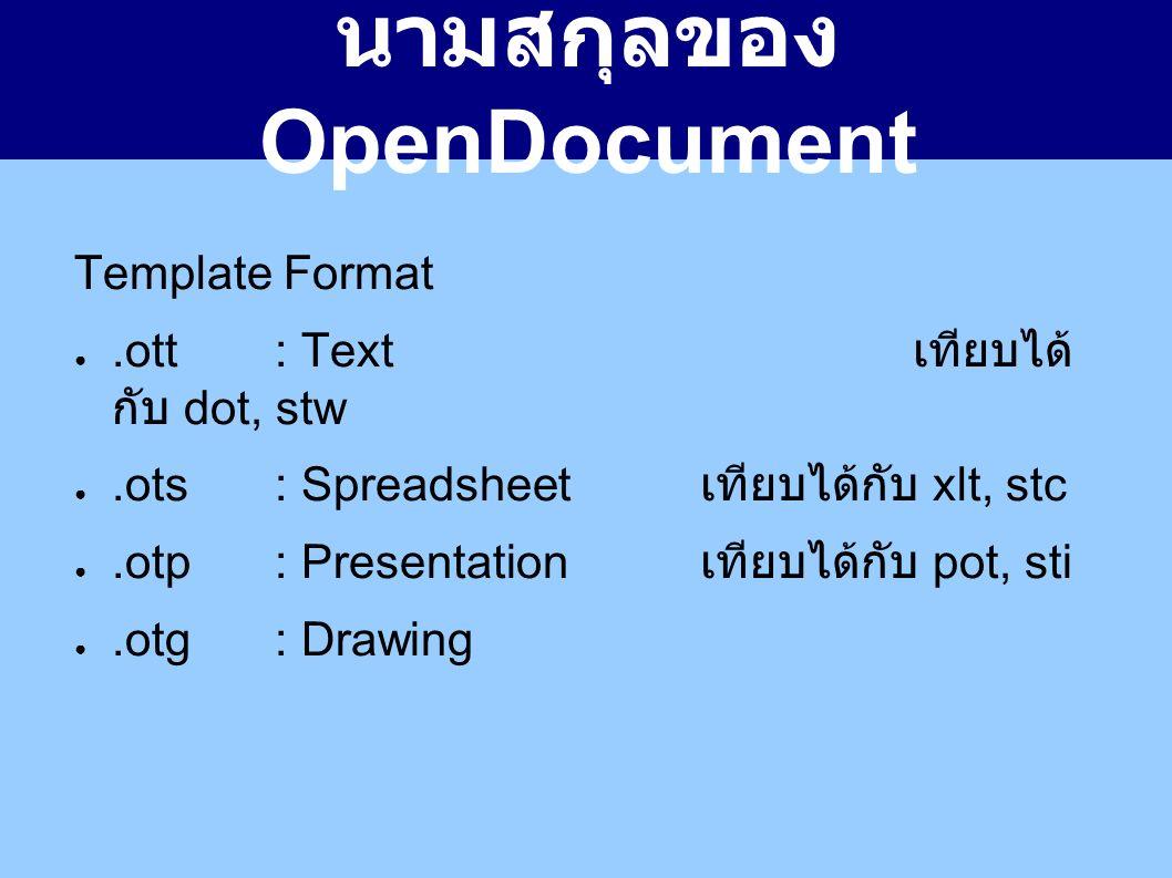 นามสกุลของ OpenDocument Template Format ●.ott: Text เทียบได้ กับ dot, stw ●.ots: Spreadsheet เทียบได้กับ xlt, stc ●.otp: Presentation เทียบได้กับ pot, sti ●.otg: Drawing