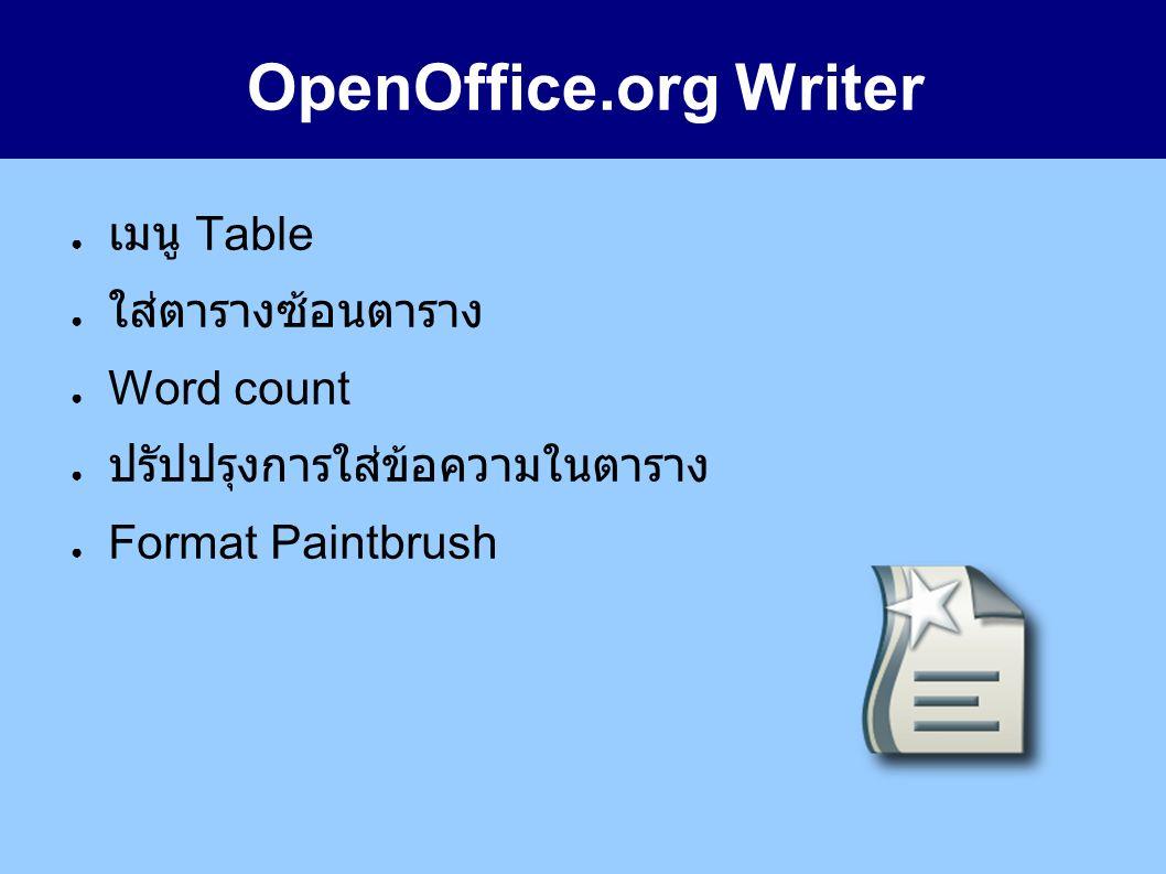 OpenOffice.org Writer ● เมนู Table ● ใส่ตารางซ้อนตาราง ● Word count ● ปรัปปรุงการใส่ข้อความในตาราง ● Format Paintbrush