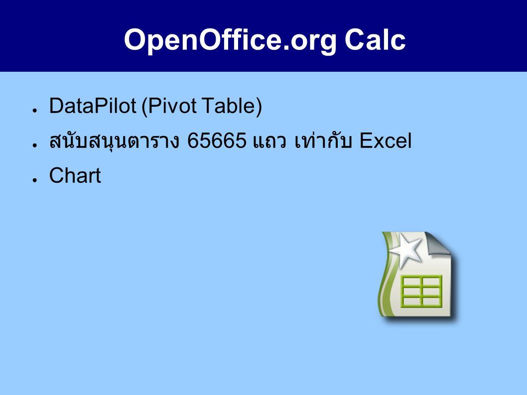 OpenOffice.org Calc ● DataPilot (Pivot Table) ● สนับสนุนตาราง 65665 แถว เท่ากับ Excel ● Chart
