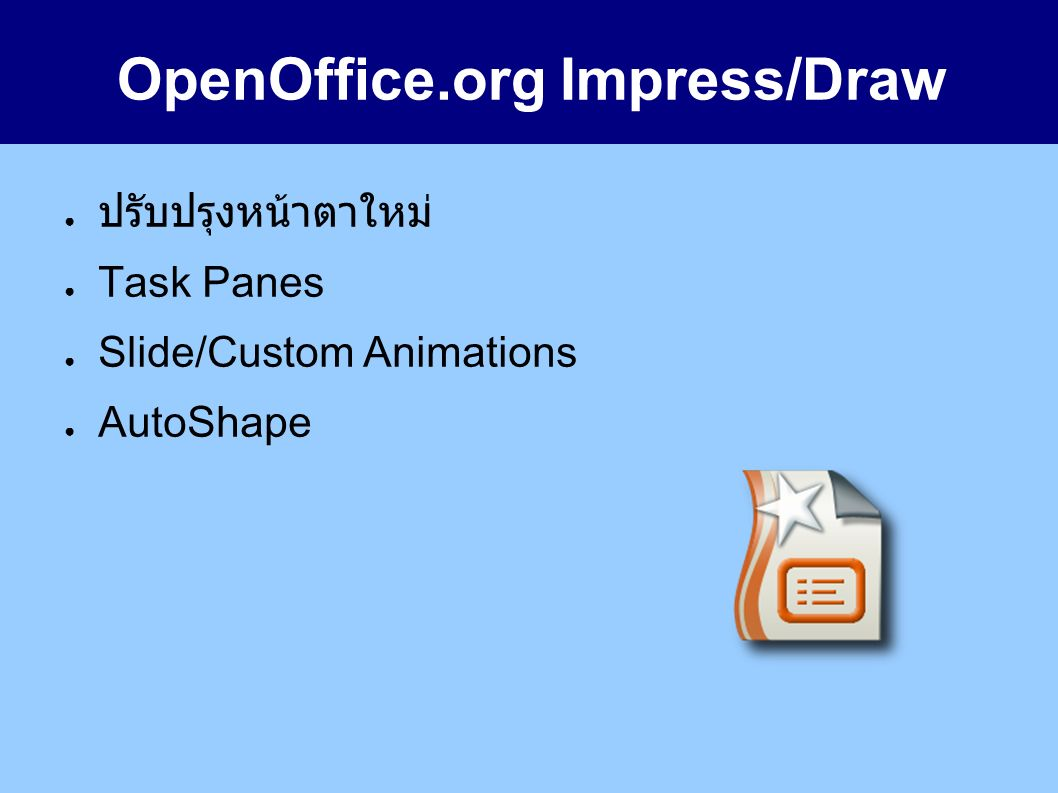 OpenOffice.org Impress/Draw ● ปรับปรุงหน้าตาใหม่ ● Task Panes ● Slide/Custom Animations ● AutoShape
