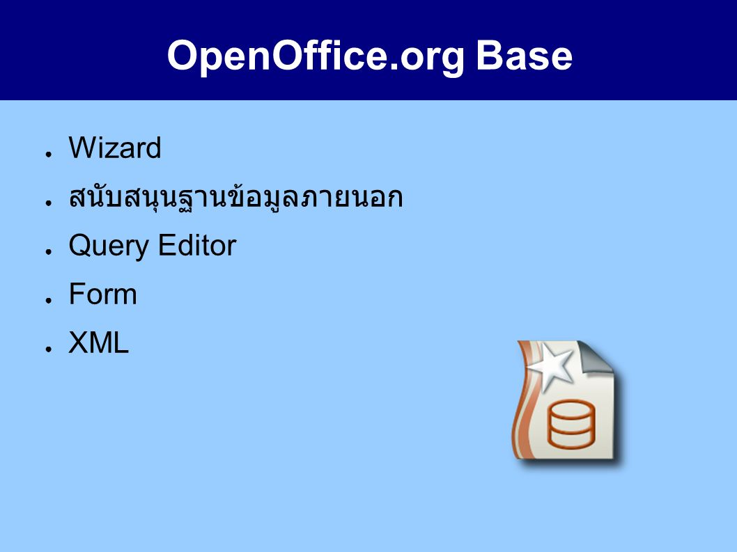 OpenOffice.org Base ● Wizard ● สนับสนุนฐานข้อมูลภายนอก ● Query Editor ● Form ● XML
