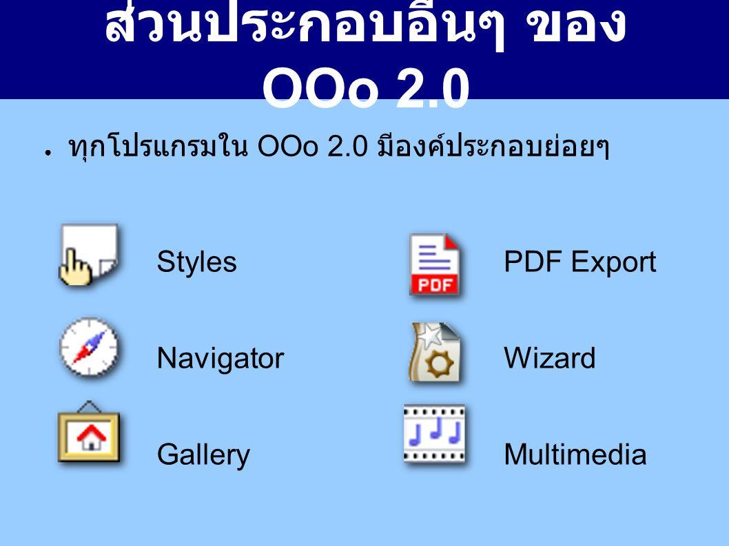 ส่วนประกอบอื่นๆ ของ OOo 2.0 ● ทุกโปรแกรมใน OOo 2.0 มีองค์ประกอบย่อยๆ Styles Navigator Gallery PDF Export Wizard Multimedia