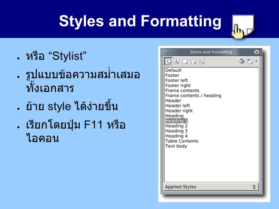 Styles and Formatting ● หรือ Stylist ● รูปแบบข้อความสม่ำเสมอ ทั้งเอกสาร ● ย้าย style ได้ง่ายขึ้น ● เรียกโดยปุ่ม F11 หรือ ไอคอน