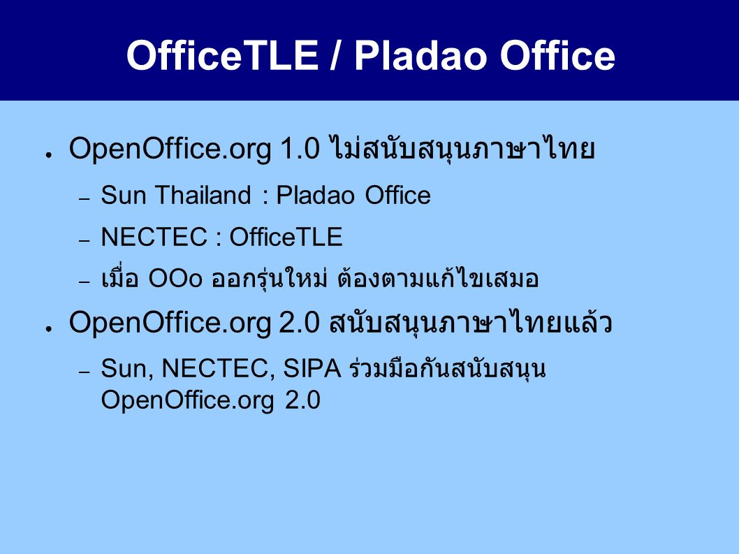 OfficeTLE / Pladao Office ● OpenOffice.org 1.0 ไม่สนับสนุนภาษาไทย – Sun Thailand : Pladao Office – NECTEC : OfficeTLE – เมื่อ OOo ออกรุ่นใหม่ ต้องตามแก้ไขเสมอ ● OpenOffice.org 2.0 สนับสนุนภาษาไทยแล้ว – Sun, NECTEC, SIPA ร่วมมือกันสนับสนุน OpenOffice.org 2.0