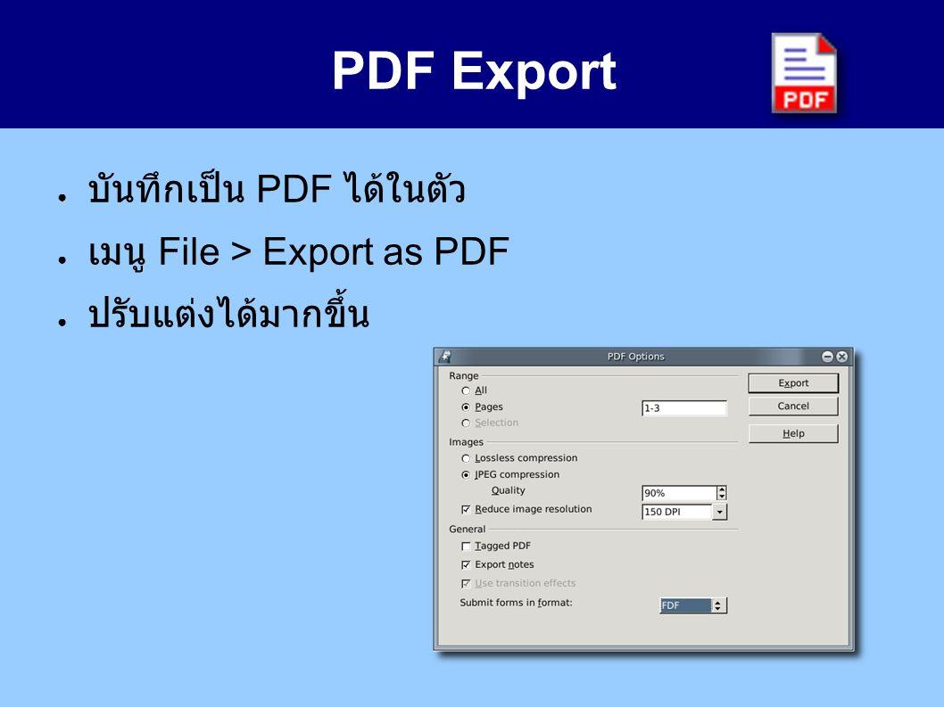 PDF Export ● บันทึกเป็น PDF ได้ในตัว ● เมนู File > Export as PDF ● ปรับแต่งได้มากขึ้น