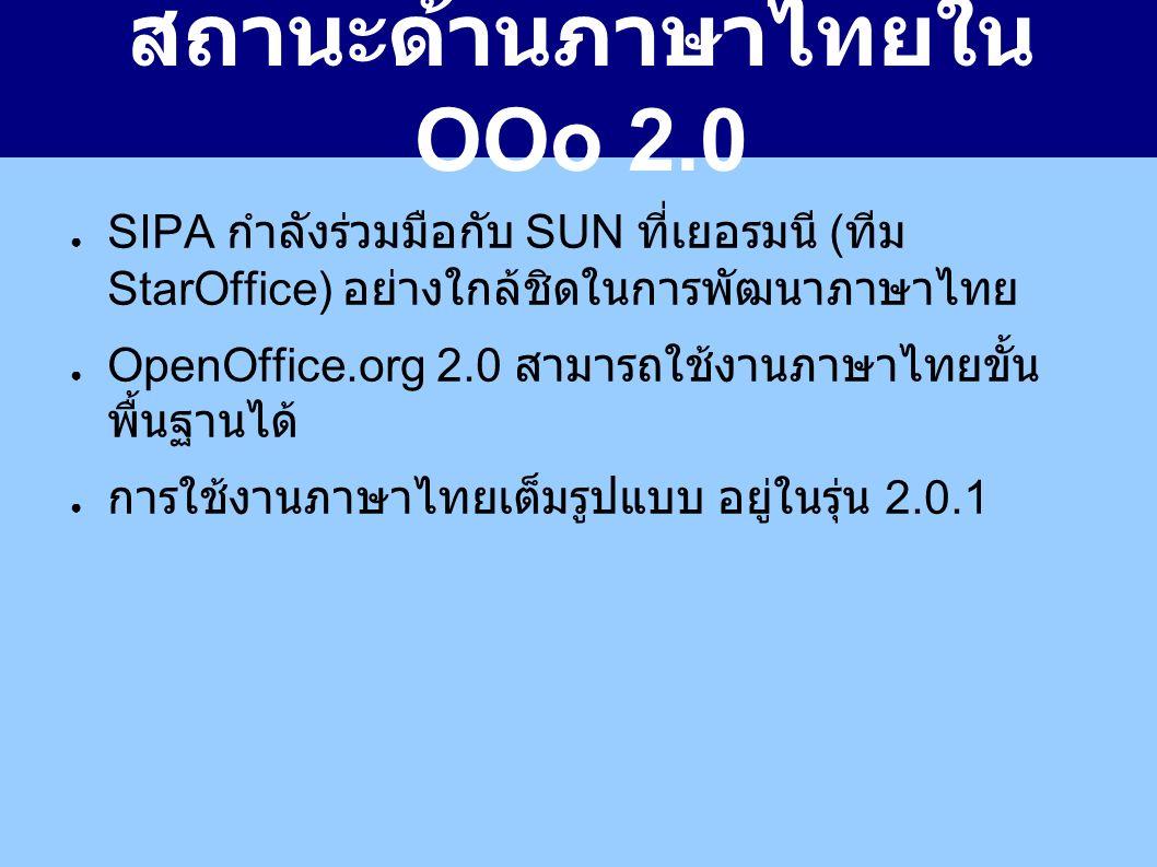 สถานะด้านภาษาไทยใน OOo 2.0 ● SIPA กำลังร่วมมือกับ SUN ที่เยอรมนี ( ทีม StarOffice) อย่างใกล้ชิดในการพัฒนาภาษาไทย ● OpenOffice.org 2.0 สามารถใช้งานภาษาไทยขั้น พื้นฐานได้ ● การใช้งานภาษาไทยเต็มรูปแบบ อยู่ในรุ่น 2.0.1