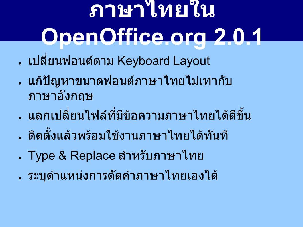 ภาษาไทยใน OpenOffice.org 2.0.1 ● เปลี่ยนฟอนต์ตาม Keyboard Layout ● แก้ปัญหาขนาดฟอนต์ภาษาไทยไม่เท่ากับ ภาษาอังกฤษ ● แลกเปลี่ยนไฟล์ที่มีข้อความภาษาไทยได้ดีขึ้น ● ติดตั้งแล้วพร้อมใช้งานภาษาไทยได้ทันที ● Type & Replace สำหรับภาษาไทย ● ระบุตำแหน่งการตัดคำภาษาไทยเองได้