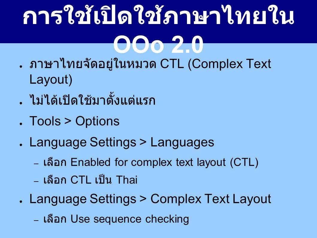 การใช้เปิดใช้ภาษาไทยใน OOo 2.0 ● ภาษาไทยจัดอยู่ในหมวด CTL (Complex Text Layout) ● ไม่ได้เปิดใช้มาตั้งแต่แรก ● Tools > Options ● Language Settings > Languages – เลือก Enabled for complex text layout (CTL) – เลือก CTL เป็น Thai ● Language Settings > Complex Text Layout – เลือก Use sequence checking