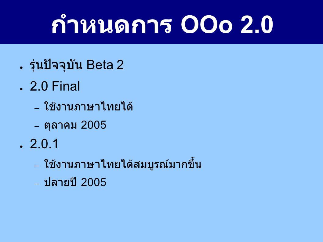 กำหนดการ OOo 2.0 ● รุ่นปัจจุบัน Beta 2 ● 2.0 Final – ใช้งานภาษาไทยได้ – ตุลาคม 2005 ● 2.0.1 – ใช้งานภาษาไทยได้สมบูรณ์มากขึ้น – ปลายปี 2005