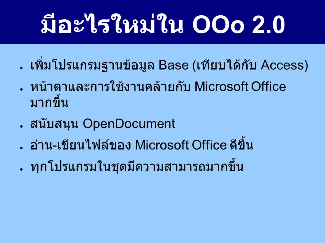 มีอะไรใหม่ใน OOo 2.0 ● เพิ่มโปรแกรมฐานข้อมูล Base ( เทียบได้กับ Access) ● หน้าตาและการใช้งานคล้ายกับ Microsoft Office มากขึ้น ● สนับสนุน OpenDocument ● อ่าน - เขียนไฟล์ของ Microsoft Office ดีขึ้น ● ทุกโปรแกรมในชุดมีความสามารถมากขึ้น