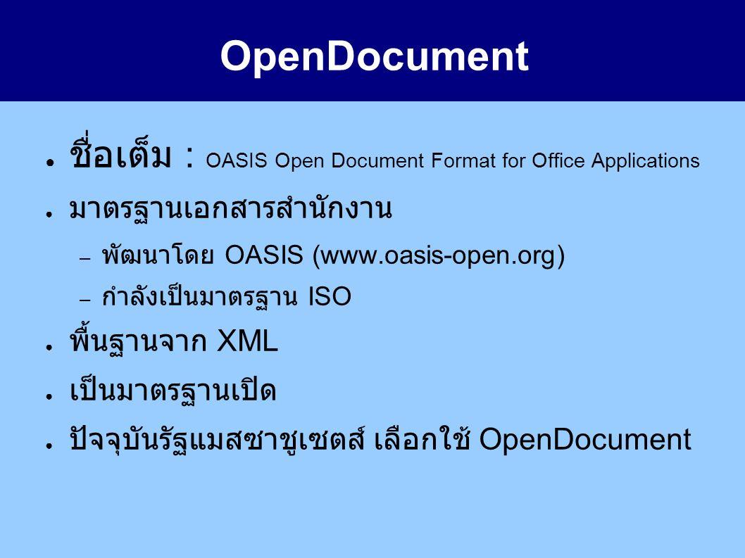 OpenDocument ● ชื่อเต็ม : OASIS Open Document Format for Office Applications ● มาตรฐานเอกสารสำนักงาน – พัฒนาโดย OASIS (www.oasis-open.org) – กำลังเป็นมาตรฐาน ISO ● พื้นฐานจาก XML ● เป็นมาตรฐานเปิด ● ปัจจุบันรัฐแมสซาชูเซตส์ เลือกใช้ OpenDocument