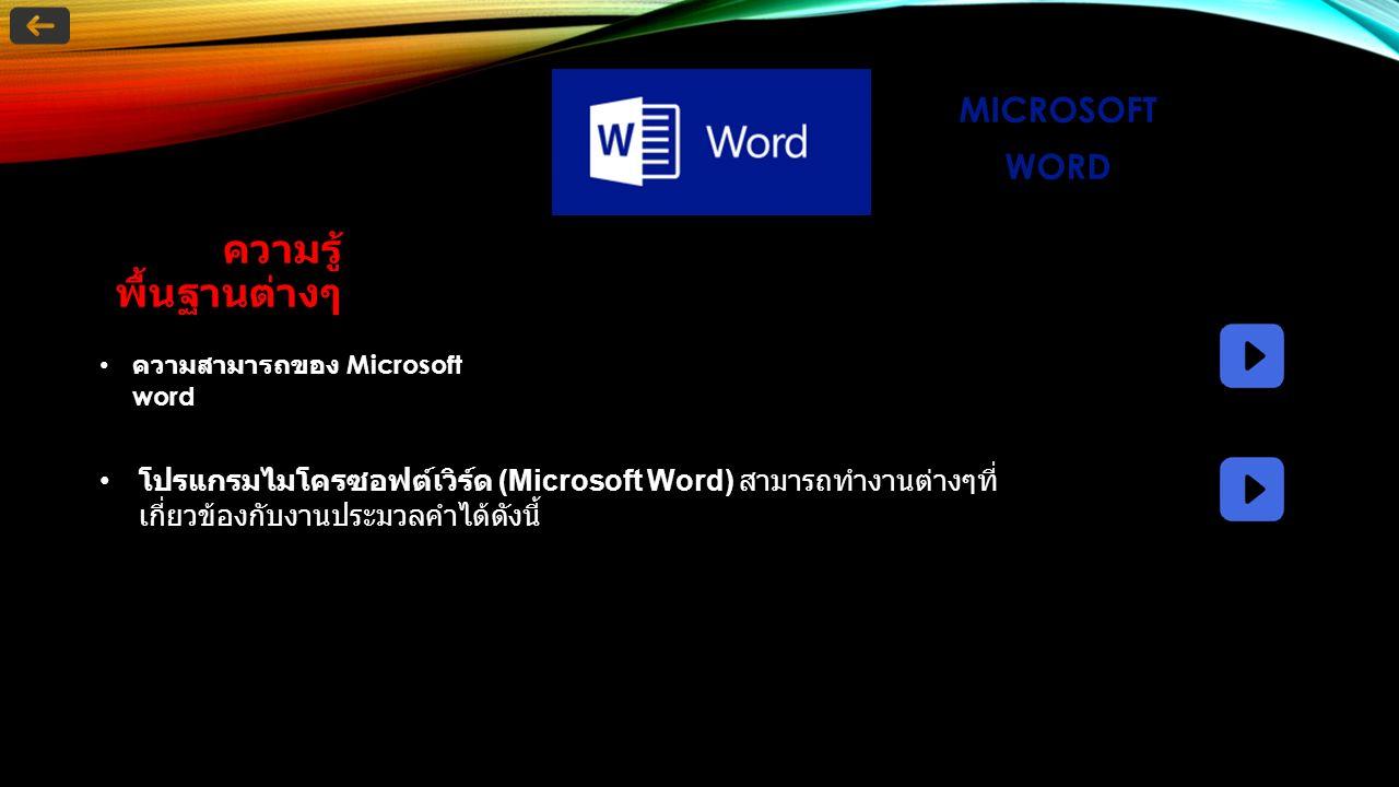 MICROSOFT WORD ความรู้ พื้นฐานต่างๆ ความสามารถของ Microsoft word โปรแกรมไมโครซอฟต์เวิร์ด (Microsoft Word) สามารถทำงานต่างๆที่ เกี่ยวข้องกับงานประมวลคำได้ดังนี้