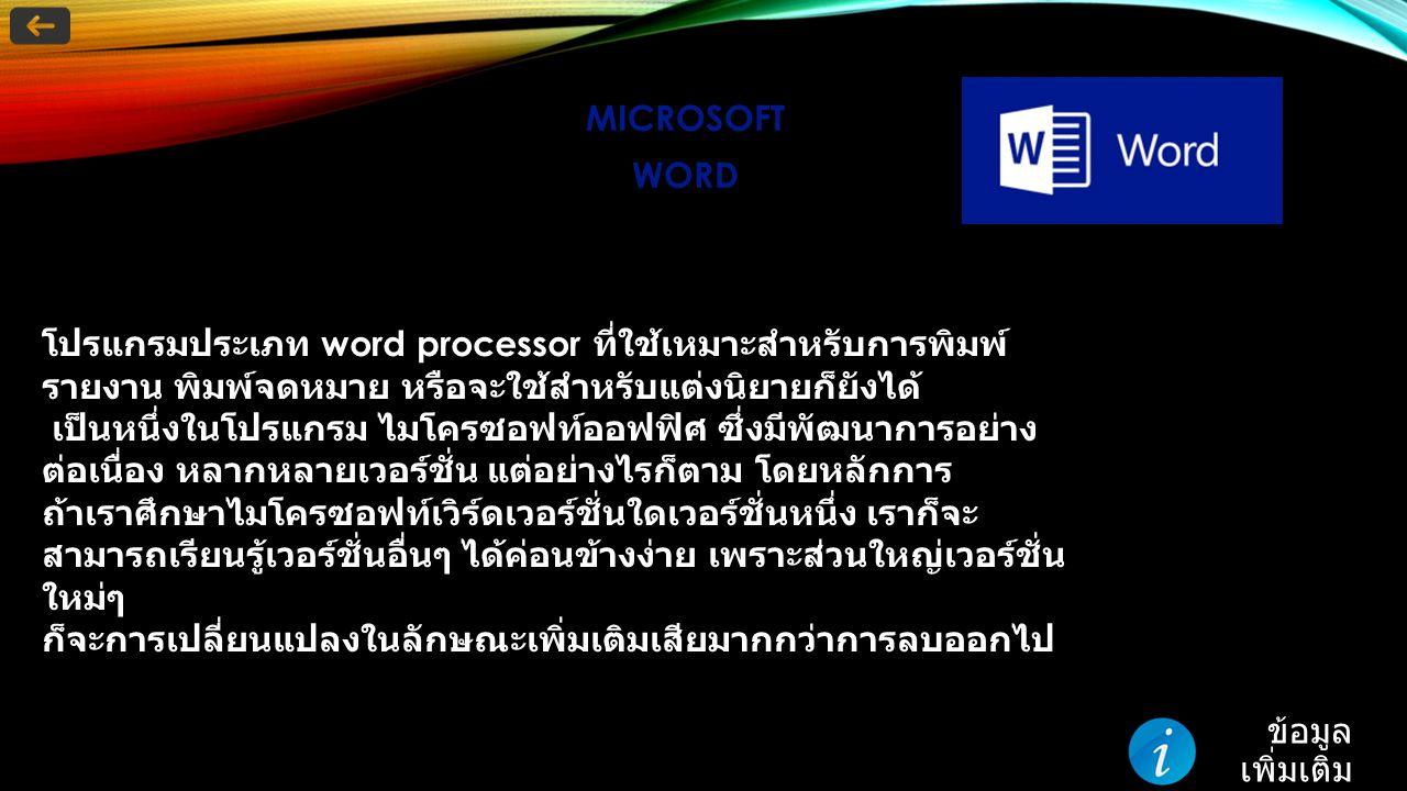 โปรแกรมประเภท word processor ที่ใช้เหมาะสำหรับการพิมพ์ รายงาน พิมพ์จดหมาย หรือจะใช้สำหรับแต่งนิยายก็ยังได้ เป็นหนึ่งในโปรแกรม ไมโครซอฟท์ออฟฟิศ ซึ่งมีพัฒนาการอย่าง ต่อเนื่อง หลากหลายเวอร์ชั่น แต่อย่างไรก็ตาม โดยหลักการ ถ้าเราศึกษาไมโครซอฟท์เวิร์ดเวอร์ชั่นใดเวอร์ชั่นหนึ่ง เราก็จะ สามารถเรียนรู้เวอร์ชั่นอื่นๆ ได้ค่อนข้างง่าย เพราะส่วนใหญ่เวอร์ชั่น ใหม่ๆ ก็จะการเปลี่ยนแปลงในลักษณะเพิ่มเติมเสียมากกว่าการลบออกไป ข้อมูล เพิ่มเติม