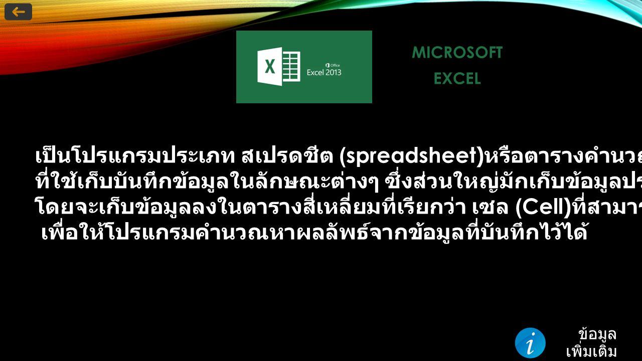 MICROSOFTEXCEL เป็นโปรแกรมประเภท สเปรดชีต (spreadsheet) หรือตารางคำนวณอิเล็กทรอนิกส์ ที่ใช้เก็บบันทึกข้อมูลในลักษณะต่างๆ ซึ่งส่วนใหญ่มักเก็บข้อมูลประเภทการคำนวณ โดยจะเก็บข้อมูลลงในตารางสี่เหลี่ยมที่เรียกว่า เซล (Cell) ที่สามารถนำเอาเซลมาอ้างอิงใส่ในสูตร เพื่อให้โปรแกรมคำนวณหาผลลัพธ์จากข้อมูลที่บันทึกไว้ได้ ข้อมูล เพิ่มเติม