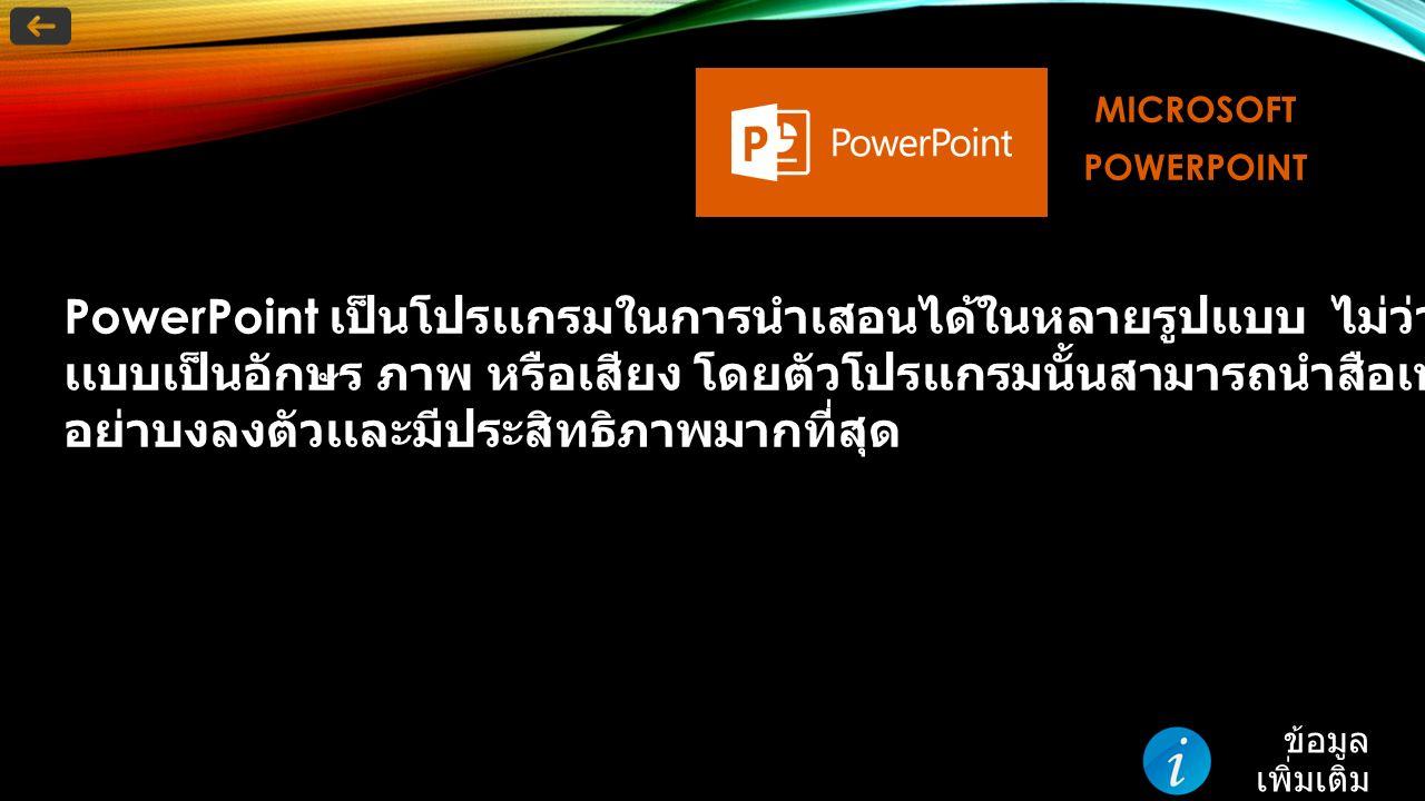 MICROSOFTPOWERPOINT PowerPoint เป็นโปรเเกรมในการนําเสอนได้ในหลายรูปเเบบ ไม่ว่าจะเป็นนําเสนอ เเบบเป็นอักษร ภาพ หรือเสียง โดยตัวโปรเเกรมนั้นสามารถนําสือเหล่านี้มาผสมผานได้ อย่าบงลงตัวเเละมีประสิทธิภาพมากที่สุด ข้อมูล เพิ่มเติม