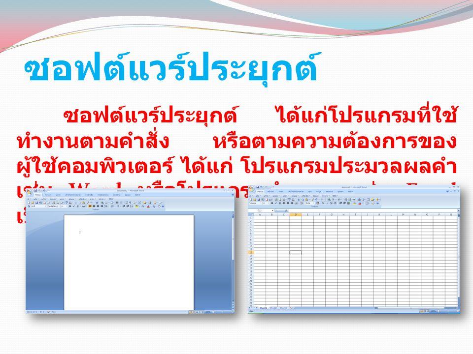 ซอฟต์แวร์ประยุกต์ ซอฟต์แวร์ประยุกต์ ได้แก่โปรแกรมที่ใช้ ทำงานตามคำสั่ง หรือตามความต้องการของ ผู้ใช้คอมพิวเตอร์ ได้แก่ โปรแกรมประมวลผลคำ เช่น Word หรือโปรแกรมคำนวณ เช่น Excel เป็นต้น