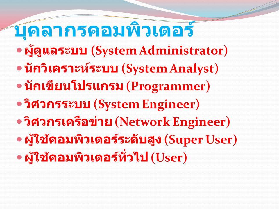 บุคลากรคอมพิวเตอร์ ผู้ดูแลระบบ (System Administrator) นักวิเคราะห์ระบบ (System Analyst) นักเขียนโปรแกรม (Programmer) วิศวกรระบบ (System Engineer) วิศวกรเครือข่าย (Network Engineer) ผู้ใช้คอมพิวเตอร์ระดับสูง (Super User) ผู้ใช้คอมพิวเตอร์ทั่วไป (User)