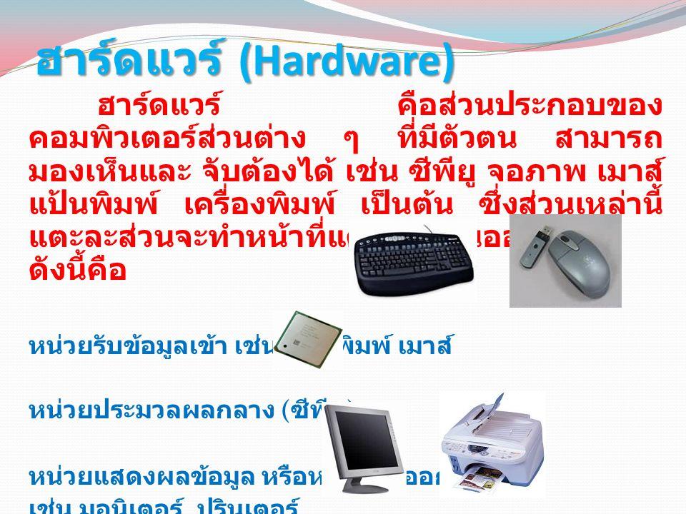 ฮาร์ดแวร์ (Hardware) ฮาร์ดแวร์ คือส่วนประกอบของคอมพิวเตอร์ ส่วนต่าง ๆ ที่มีตัวตน สามารถมองเห็นและ จับต้อง ได้ เช่น ซีพียู จอภาพ เมาส์ แป้นพิมพ์ เครื่องพิมพ์ เป็นต้น ซึ่งส่วนเหล่านี้แตะละส่วนจะทำหน้าที่ แตกต่างกันออกไปดังนี้คือ หน่วยรับข้อมูลเข้า เช่น แป้นพิมพ์ เมาส์ หน่วยประมวลผลกลาง ( ซีพียู ) หน่วยแสดงผลข้อมูล หรือหน่วยส่งออก เช่น มอนิเตอร์ ปรินเตอร์