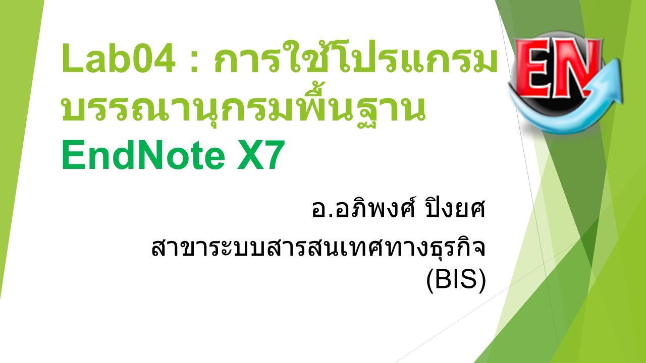 Lab04 : การใช้โปรแกรม บรรณานุกรมพื้นฐาน EndNote X7 อ. อภิพงศ์ ปิงยศ สาขาระบบสารสนเทศทางธุรกิจ (BIS)