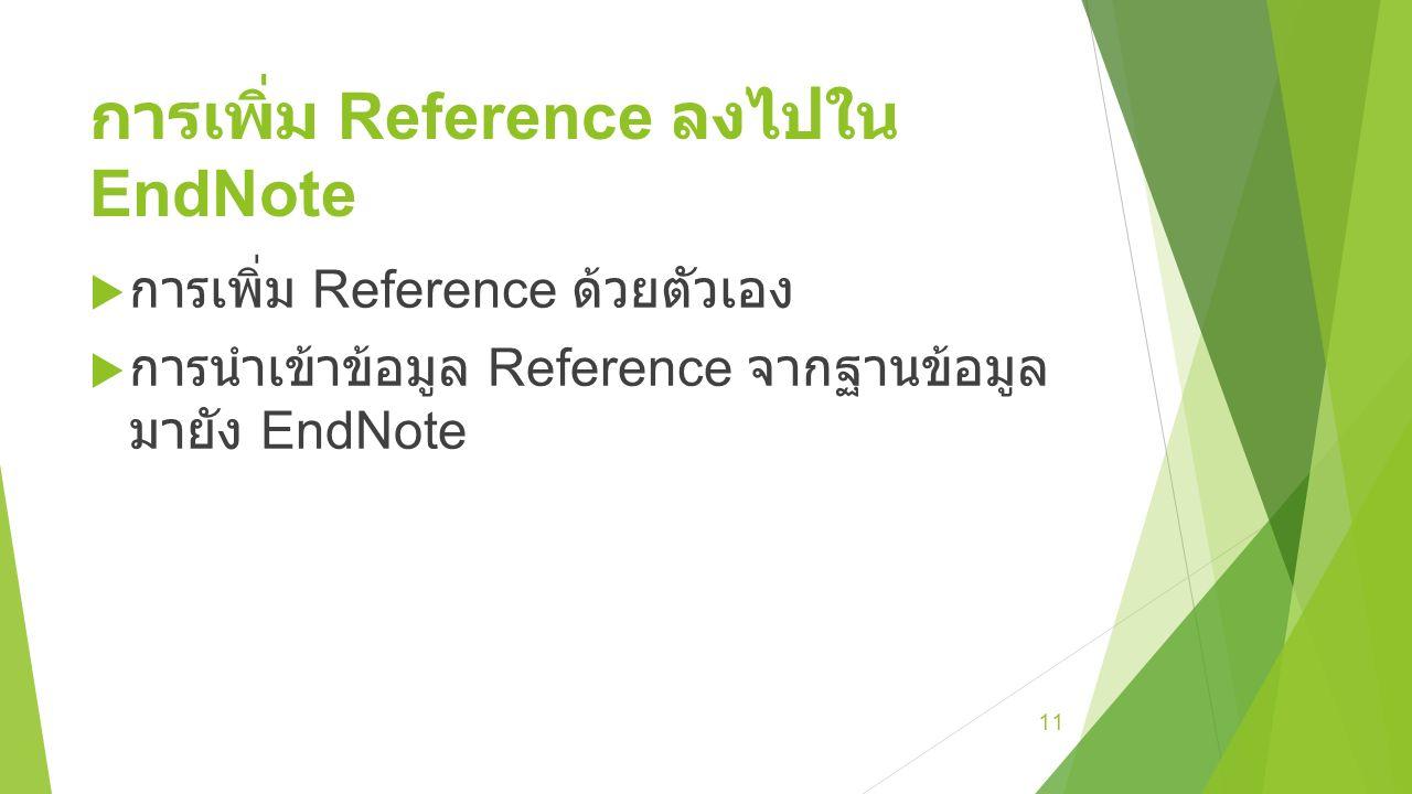 การเพิ่ม Reference ลงไปใน EndNote  การเพิ่ม Reference ด้วยตัวเอง  การนำเข้าข้อมูล Reference จากฐานข้อมูล มายัง EndNote 11