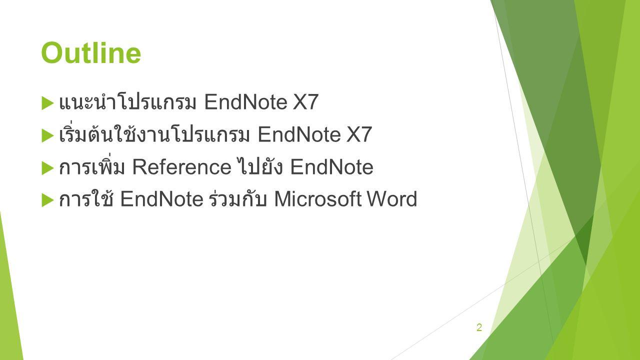 Outline  แนะนำโปรแกรม EndNote X7  เริ่มต้นใช้งานโปรแกรม EndNote X7  การเพิ่ม Reference ไปยัง EndNote  การใช้ EndNote ร่วมกับ Microsoft Word 2