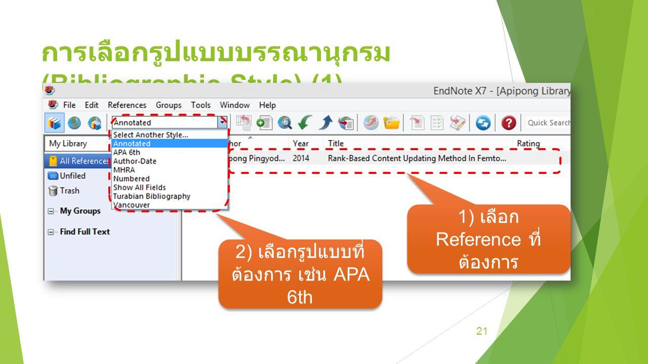 การเลือกรูปแบบบรรณานุกรม (Bibliographic Style) (1) 21 1) เลือก Reference ที่ ต้องการ 2) เลือกรูปแบบที่ ต้องการ เช่น APA 6th
