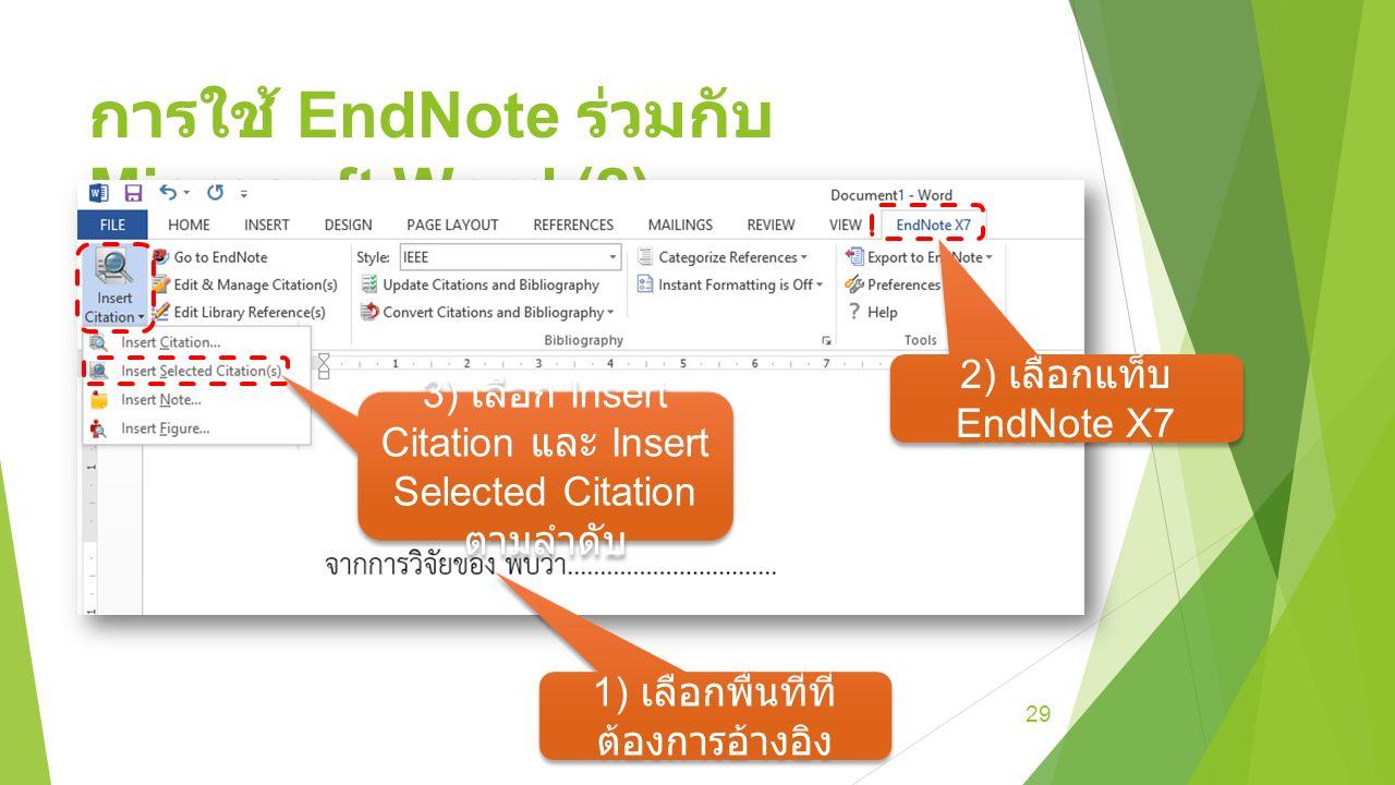 การใช้ EndNote ร่วมกับ Microsoft Word (2) 29 1) เลือกพื้นที่ที่ ต้องการอ้างอิง 3) เลือก Insert Citation และ Insert Selected Citation ตามลำดับ 2) เลือกแท็บ EndNote X7