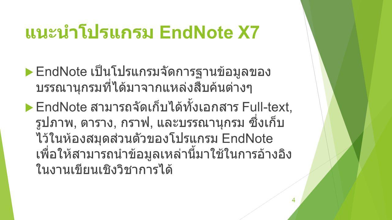 แนะนำโปรแกรม EndNote X7 : ข้อดีของ EndNote  จัดเก็บรายละเอียดต่างๆของบรรณานุกรมเอาไว้ใน Library ของ EndNote สามารถใส่เพิ่ม ลบออก แก้ไข และบันทึกเพื่อเอามาใช้ภายหลังได้  มีรูปแบบบรรณานุกรมที่หลากหลายให้เลือกใช้ งาน  สามารถแนบไฟล์ PDF กับบรรณานุกรมได้ และ ยังสามารถไฮไลท์ส่วนสำคัญได้เหมือนกับการใช้ โปรแกรมอ่าน PDF ทั่วไป  ฐานข้อมูลทั่วไปจะมีไฟล์ของ EndNote ให้ดาวน์ โหลด จึงสามารถสร้างบรรณานุกรมได้อย่าง ง่ายดาย และมีความถูกต้องตามหลักวิชาการ  ทำงานร่วมกับ Microsoft Office หรือ OpenOffice ได้อย่างราบรื่น 5