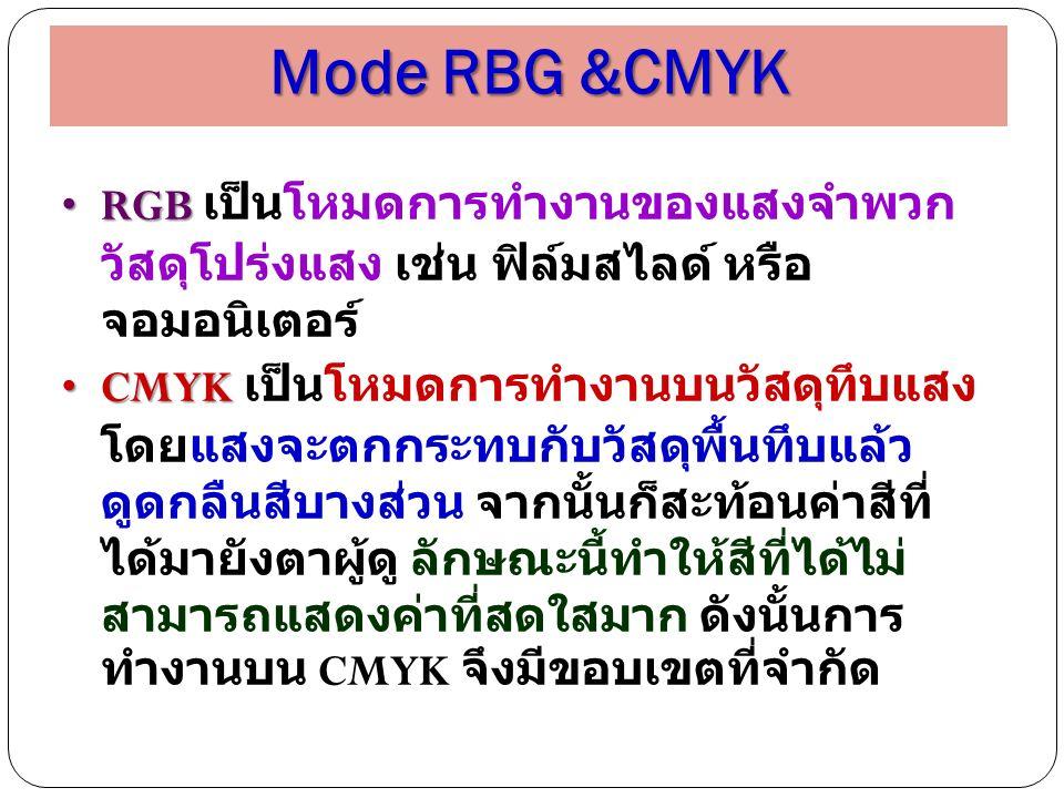 Mode RBG &CMYK RGBRGB เป็นโหมดการทำงานของแสงจำพวก วัสดุโปร่งแสง เช่น ฟิล์มสไลด์ หรือ จอมอนิเตอร์ CMYKCMYK เป็นโหมดการทำงานบนวัสดุทึบแสง โดยแสงจะตกกระท