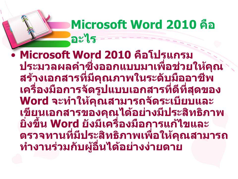 Microsoft Word 2010 คือ อะไร Microsoft Word 2010 คือโปรแกรม ประมวลผลคำซึ่งออกแบบมาเพื่อช่วยให้คุณ สร้างเอกสารที่มีคุณภาพในระดับมืออาชีพ เครื่องมือการจัดรูปแบบเอกสารที่ดีที่สุดของ Word จะทำให้คุณสามารถจัดระเบียบและ เขียนเอกสารของคุณได้อย่างมีประสิทธิภาพ ยิ่งขึ้น Word ยังมีเครื่องมือการแก้ไขและ ตรวจทานที่มีประสิทธิภาพเพื่อให้คุณสามารถ ทำงานร่วมกับผู้อื่นได้อย่างง่ายดาย