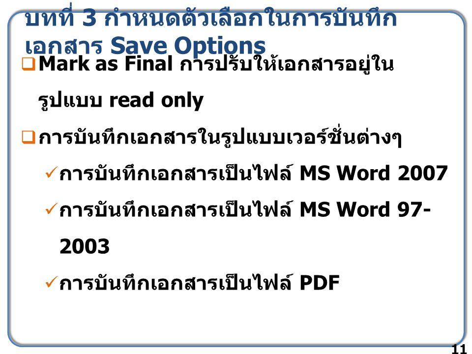 บทที่ 3 กำหนดตัวเลือกในการบันทึก เอกสาร Save Options  Mark as Final การปรับให้เอกสารอยู่ใน รูปแบบ read only  การบันทึกเอกสารในรูปแบบเวอร์ชั่นต่างๆ การบันทึกเอกสารเป็นไฟล์ MS Word 2007 การบันทึกเอกสารเป็นไฟล์ MS Word 97- 2003 การบันทึกเอกสารเป็นไฟล์ PDF 11