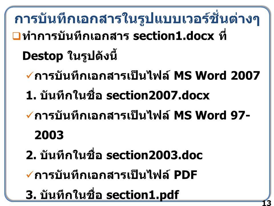 การบันทึกเอกสารในรูปแบบเวอร์ชั่นต่างๆ  ทำการบันทึกเอกสาร section1.docx ที่ Destop ในรูปดังนี้ การบันทึกเอกสารเป็นไฟล์ MS Word 2007 1.