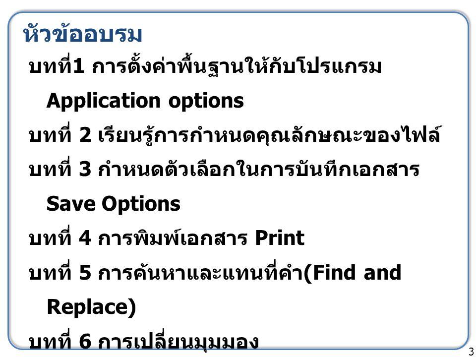 หัวข้ออบรม บทที่ 1 การตั้งค่าพื้นฐานให้กับโปรแกรม Application options บทที่ 2 เรียนรู้การกำหนดคุณลักษณะของไฟล์ บทที่ 3 กำหนดตัวเลือกในการบันทึกเอกสาร Save Options บทที่ 4 การพิมพ์เอกสาร Print บทที่ 5 การค้นหาและแทนที่คำ (Find and Replace) บทที่ 6 การเปลี่ยนมุมมอง 3
