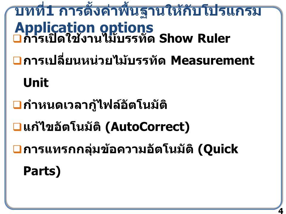 บทที่ 1 การตั้งค่าพื้นฐานให้กับโปรแกรม Application options  การเปิดใช้งานไม้บรรทัด Show Ruler  การเปลี่ยนหน่วยไม้บรรทัด Measurement Unit  กำหนดเวลากู้ไฟล์อัตโนมัติ  แก้ไขอัตโนมัติ (AutoCorrect)  การแทรกกลุ่มข้อความอัตโนมัติ (Quick Parts) 4