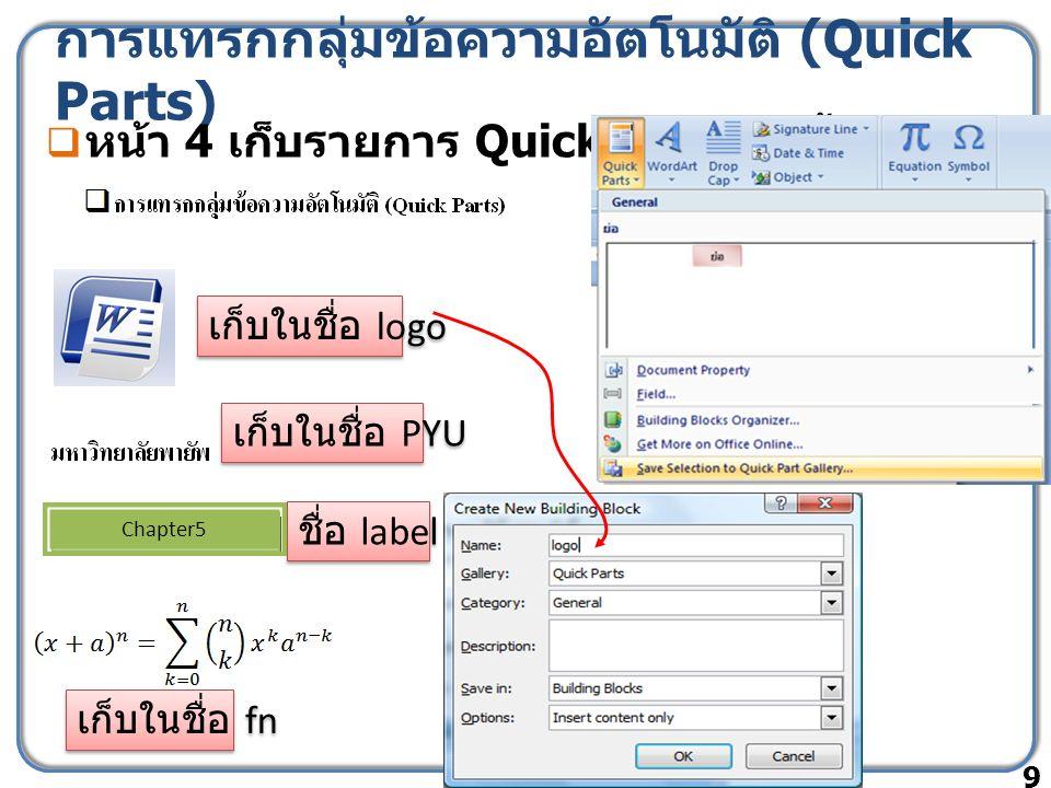 การแทรกกลุ่มข้อความอัตโนมัติ (Quick Parts)  หน้า 4 เก็บรายการ Quick Parts ดังนี้ 9 เก็บในชื่อ logo เก็บในชื่อ PYU ชื่อ label Chapter5 เก็บในชื่อ fn