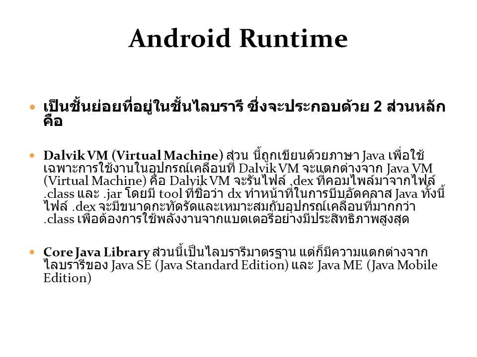 Android Runtime เป็นชั้นย่อยที่อยู่ในชั้นไลบรารี ซึ่งจะประกอบด้วย 2 ส่วนหลัก คือ Dalvik VM (Virtual Machine) ส่วน นี้ถูกเขียนด้วยภาษา Java เพื่อใช้ เฉพาะการใช้งานในอุปกรณ์เคลื่อนที่ Dalvik VM จะแตกต่างจาก Java VM (Virtual Machine) คือ Dalvik VM จะรันไฟล์.dex ที่คอมไพล์มาจากไฟล์.class และ.jar โดยมี tool ที่ชื่อว่า dx ทำหน้าที่ในการบีบอัดคลาส Java ทั้งนี้ ไฟล์.dex จะมีขนาดกะทัดรัดและเหมาะสมกับอุปกรณ์เคลื่อนที่มากกว่า.class เพื่อต้องการใช้พลังงานจากแบตเตอรี่อย่างมีประสิทธิภาพสูงสุด Core Java Library ส่วนนี้เป็นไลบรารีมาตรฐาน แต่ก็มีความแตกต่างจาก ไลบรารีของ Java SE (Java Standard Edition) และ Java ME (Java Mobile Edition)