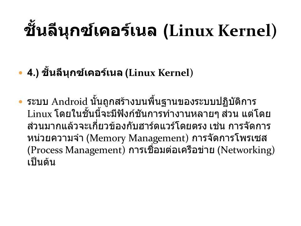 ชั้นลีนุกซ์เคอร์เนล (Linux Kernel) 4.) ชั้นลีนุกซ์เคอร์เนล (Linux Kernel) ระบบ Android นั้นถูกสร้างบนพื้นฐานของระบบปฏิบัติการ Linux โดยในชั้นนี้จะมีฟังก์ชันการทำงานหลายๆ ส่วน แต่โดย ส่วนมากแล้วจะเกี่ยวข้องกับฮาร์ดแวร์โดยตรง เช่น การจัดการ หน่วยความจำ (Memory Management) การจัดการโพรเซส (Process Management) การเชื่อมต่อเครือข่าย (Networking) เป็นต้น