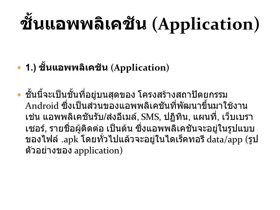 ชั้นแอพพลิเคชัน (Application) 1.) ชั้นแอพพลิเคชัน (Application) ชั้นนี้จะเป็นชั้นที่อยู่บนสุดของ โครงสร้างสถาปัตยกรรม Android ซึ่งเป็นส่วนของแอพพลิเคชันที่พัฒนาขึ้นมาใช้งาน เช่น แอพพลิเคชันรับ / ส่งอีเมล์, SMS, ปฏิทิน, แผนที่, เว็บเบรา เซอร์, รายชื่อผู้ติดต่อ เป็นต้น ซึ่งแอพพลิเคชันจะอยู่ในรูปแบบ ของไฟล์.apk โดยทั่วไปแล้วจะอยู่ในไดเร็คทอรี data/app ( รูป ตัวอย่างของ application)