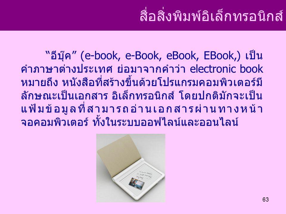 สื่อสิ่งพิมพ์อิเล็กทรอนิกส์ อีบุ๊ค (e-book, e-Book, eBook, EBook,) เป็น คำภาษาต่างประเทศ ย่อมาจากคำว่า electronic book หมายถึง หนังสือที่สร้างขึ้นด้วยโปรแกรมคอมพิวเตอร์มี ลักษณะเป็นเอกสาร อิเล็กทรอนิกส์ โดยปกติมักจะเป็น แฟ้มข้อมูลที่สามารถอ่านเอกสารผ่านทางหน้า จอคอมพิวเตอร์ ทั้งในระบบออฟไลน์และออนไลน์ 63