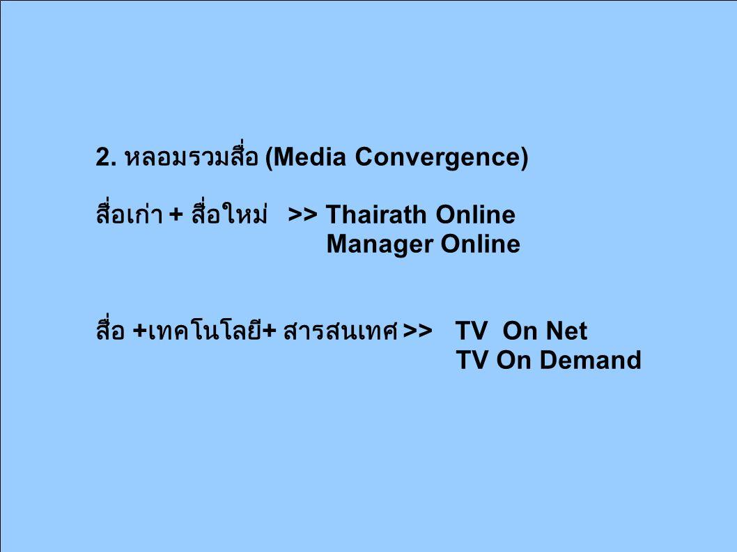2. หลอมรวมสื่อ (Media Convergence) สื่อเก่า + สื่อใหม่ >> Thairath Online Manager Online สื่อ + เทคโนโลยี + สารสนเทศ >> TV On Net TV On Demand