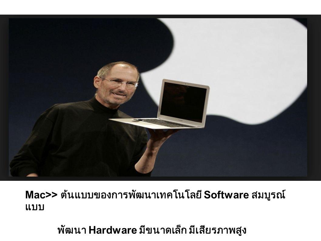 Mac>> ต้นแบบของการพัฒนาเทคโนโลยี Software สมบูรณ์ แบบ พัฒนา Hardware มีขนาดเล็ก มีเสียรภาพสูง