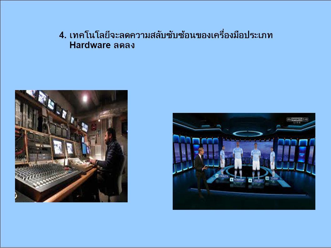 4. เทคโนโลยีจะลดความสลับซับซ้อนของเครื่องมือประเภท Hardware ลดลง